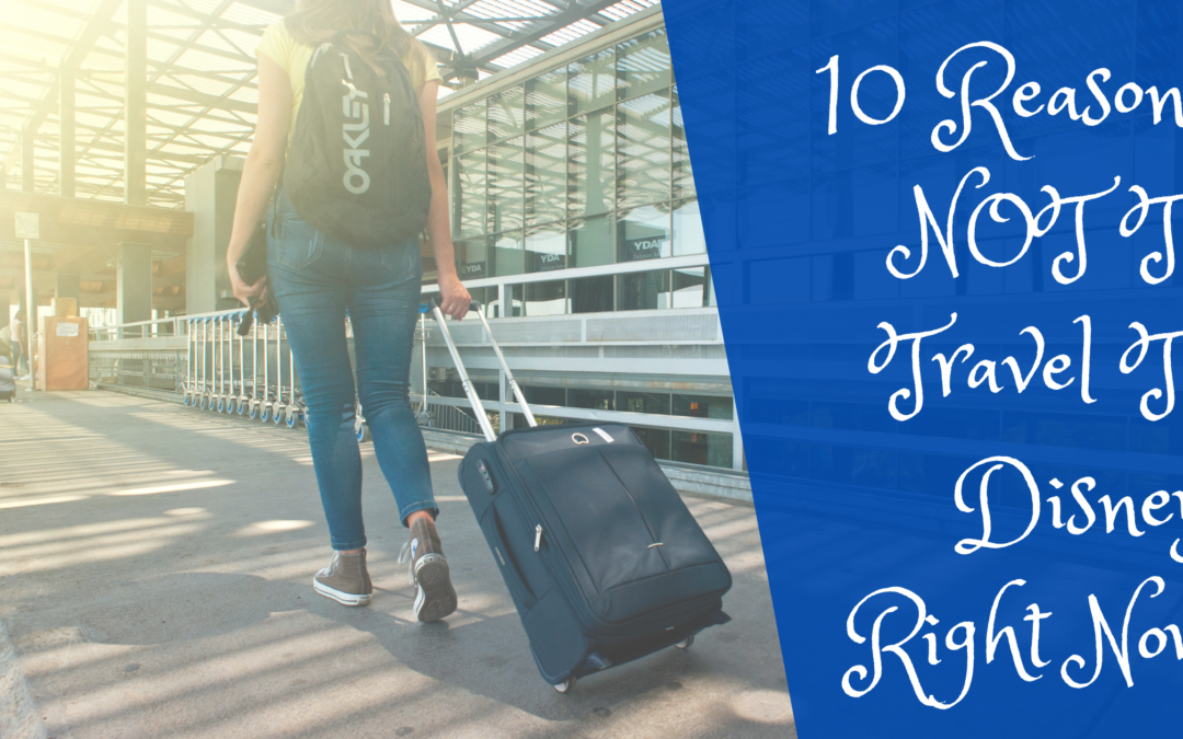 10 REASONS NOT TO TRAVEL TO DISNEY RIGHT NOW