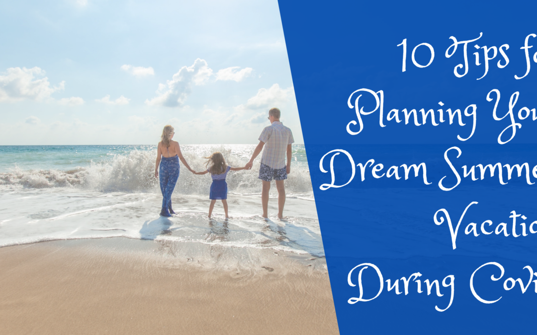 10 Tips for Planning Your Dream Summer Vacation During Covid