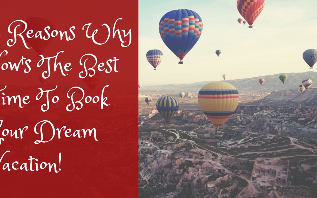 3 Reasons Why Now's The Best Time To Book Your Dream Vacation!